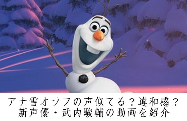アナ雪オラフの声似てる?違和感?新声優・武内駿輔の動画を紹介