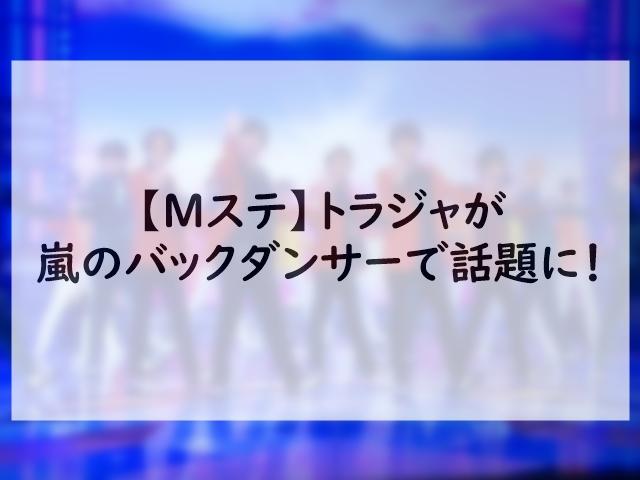 【Mステ】トラジャが嵐のバックダンサーで話題に!