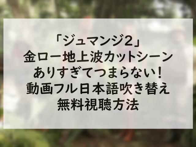 ジュマンジ2金ロー地上波カットシーンありすぎてつまらない!動画フル日本語吹き替え無料視聴方法