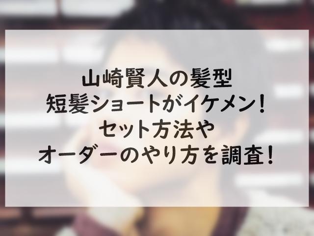 山崎賢人の髪型短髪ショートがイケメン!セット方法やオーダーのやり方を調査!