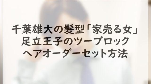 千葉雄大の髪型「家売る女」足立王子のツーブロックのヘアオーダーセット方法