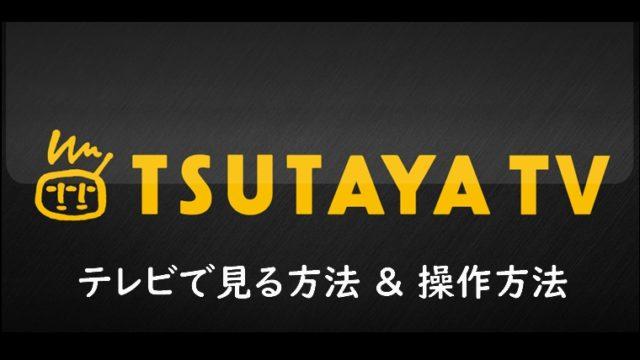 TSUTAYA TVをテレビで見る方法!操作方法もご紹介!