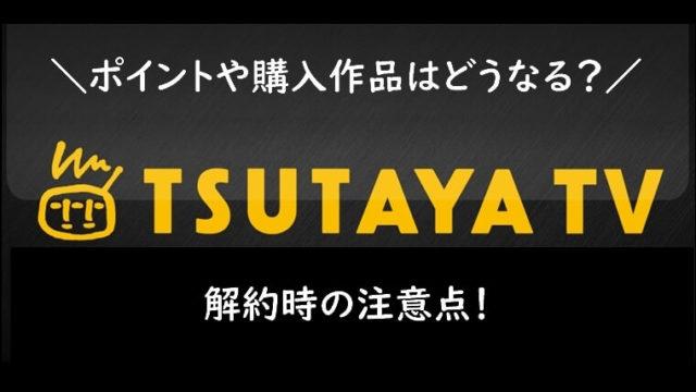 TSUTAYA TVの解約時の注意点!ポイントや購入作品はどうなる?
