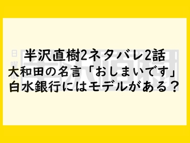 半沢直樹2ネタバレ2話大和田の名言「おしまいです」!白水銀行にはモデルがある?