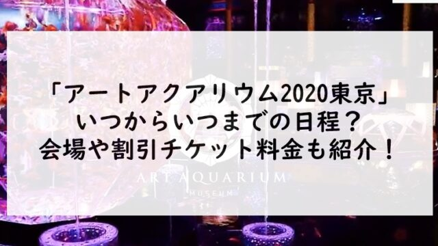 アートアクアリウム2020東京はいつからいつまでの日程?会場や割引チケット料金も紹介!